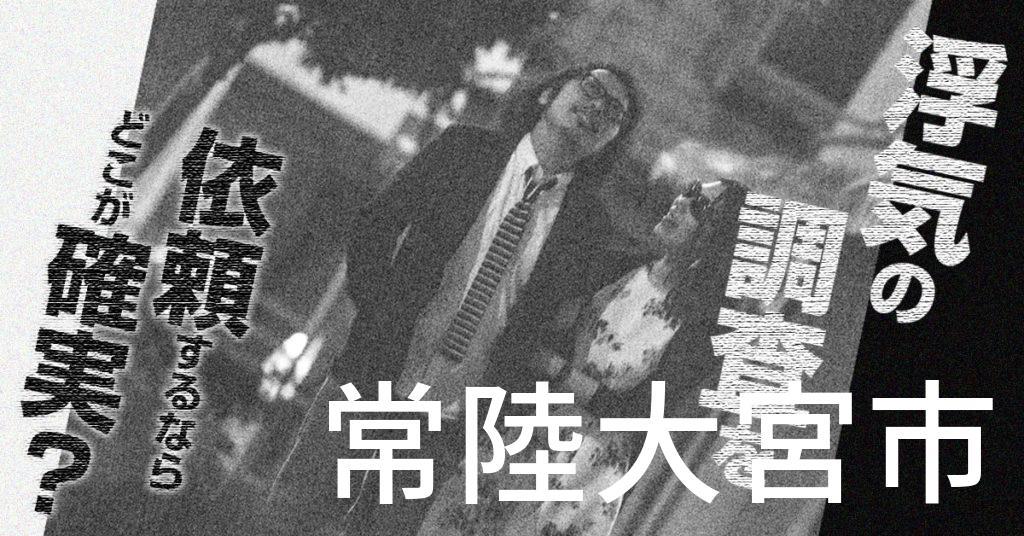 茨城県常陸大宮市で浮気の調査を依頼するならどこが確実?費用がムダにならないおススメ興信所の選び方など