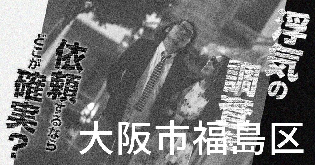 大阪府大阪市福島区で浮気の調査を依頼するならどこが確実?費用がムダにならないおススメ興信所の選び方など