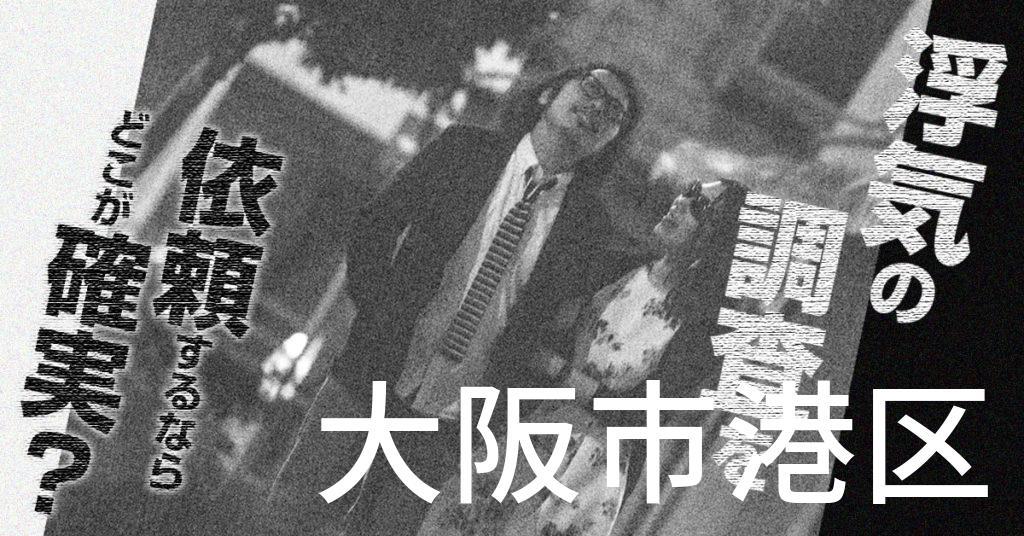 大阪府大阪市港区で浮気の調査を依頼するならどこが確実?費用がムダにならないおススメ興信所の選び方など